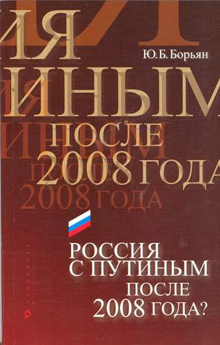 Борьян Ю.Б Россия с Путиным после 2008 года?