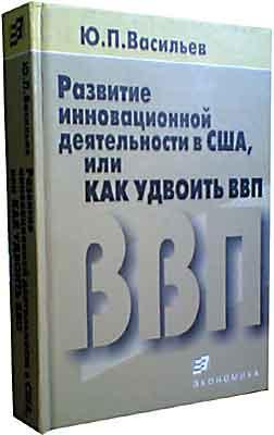 Васильев Ю.П Развитие инновационной деятельности в США, или как удвоить ВВП