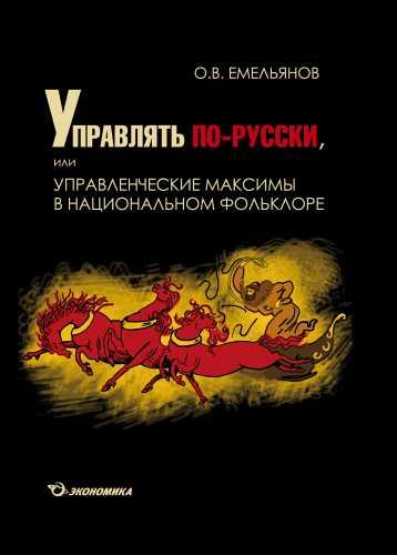 Емельянов О.В Управлять по-русски, или управленческие максимы в национальном