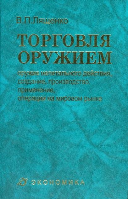 Лященко В.П. Торговля оружием: оружие нелетального действия, создание, производство, применение, операции на мировом рынке